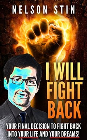 I Will Fight Back: Your Final Decision to Fight Back into Your Life and Your Dreams  by  NELSON STIN
