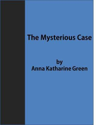 The Mysterious Case  by  Anna Katharine Green