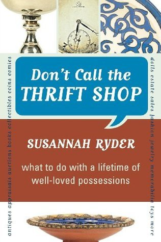Dont Call the Thrift Shop: What to Do With a Lifetime of Well-Loved Possessions  by  Susannah Ryder