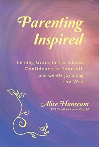 Parenting Inspired: Finding Grace in the Chaos, Confidence in Yourself, and Gentle Joy along the Way  by  Alice Hanscam