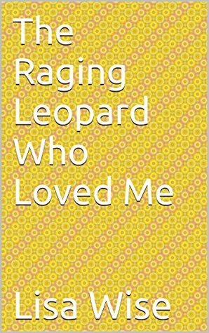 The Raging Leopard Who Loved Me  by  Lisa Wise