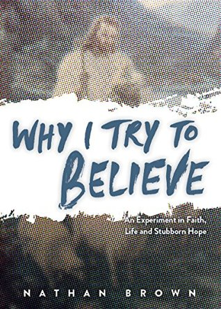 Why I Try to Believe: An Experiment in Faith, Life and Stubborn  by  Nathan Brown