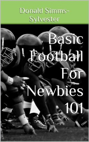 Basic Football For Newbies 101  by  Donald Simms-Sylvester