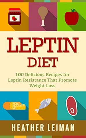 Leptin Diet: 100 Delicious Recipes for the Leptin Diet Heather Leiman