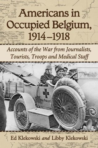 Americans in Occupied Belgium, 1914-1918: Accounts of the War from Journalists, Tourists, Troops and Medical Staff Ed Klekowski