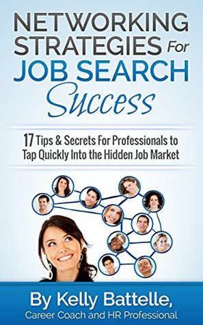 Networking Strategies For Job Search Success: 17 Tips & Secrets For Professionals to Tap Quickly Into the Hidden Job Market  by  Kelly Battelle