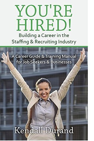 Youre Hired! Building a Career in the Staffing and Recruiting Industry: A Career Guide and Training Manual for Job Seekers and Businesses  by  Kendall Durand