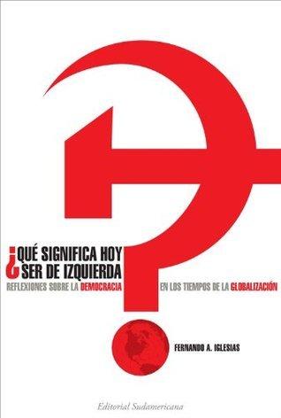 ¿Que significa hoy ser de izquierda?: Reflexiones sobre la democracia en los tiempos de globalización Fernando Iglesias