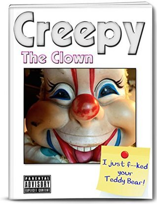 Creepy The Clown: I Just Fed Your Teddy Bear! (An Adult Childrens Book - Very Adult!)  by  Creepy The Clown