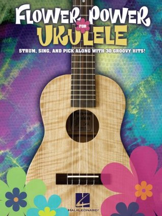 Flower Power for Ukulele Songbook: Strum, Sing & Pick Along with 30 Groovy Hits! Hal Leonard Publishing Company
