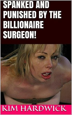 SPANKED AND PUNISHED BY THE BILLIONAIRE SURGEON! Kim Hardwick