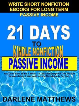 21 Days To KINDLE Nonfiction Passive Income: Write Short Nonfiction eBooks for Long Term Passive Income  by  Darlene Matthews