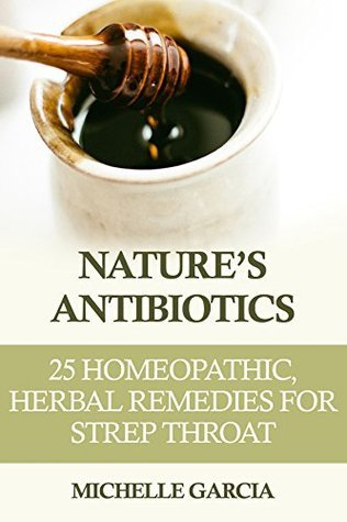 Natures Antibiotics: 25 Homeopathic, Herbal Remedies for Strep Throat  by  Michelle Garcia