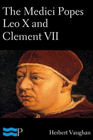 The Medici Popes Leo X and Clement VII  by  Herbert Vaughan