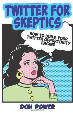 Twitter for Skeptics: How To Build Your Twitter Opportunity Engine Don Power
