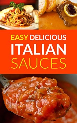 Easy Delicious Italian Sauces: Make Your Own Authentic Italian Sauces Sophie Bells