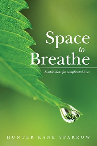 Space to Breathe: Simple ideas for complicated lives Hunter Sparrow