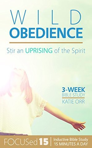 Wild Obedience: Stir an Uprising of the Spirit (FOCUSed15 Study: Inductive Bible Study in 15 Minutes a Day) Katie Orr