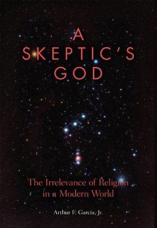 A Skeptics God: The Irrelevance of Religion in a Modern World Arthur F. Garcia Jr.