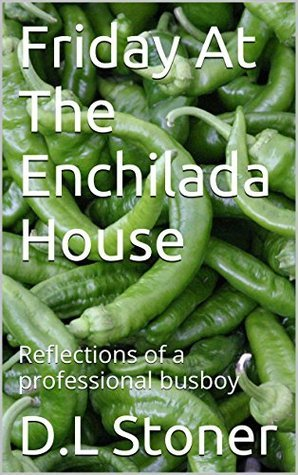 Friday At The Enchilada House: Reflections of a professional busboy  by  D.L Stoner