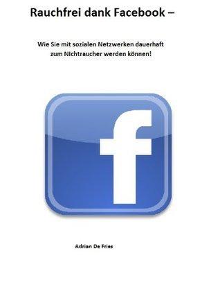 RAUCHFREI DANK FACEBOOK - WIE SIE MIT SOZIALEN NETZWERKEN DAUERHAFT ZUM NICHTRAUCHER WERDEN KÖNNEN! Adrian de Fries