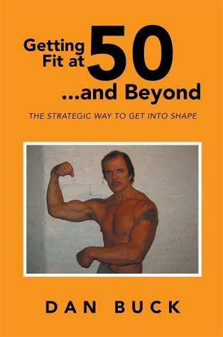 Getting Fit at 50 ...and Beyond: THE STRATEGIC WAY TO GET INTO SHAPE Dan Buck
