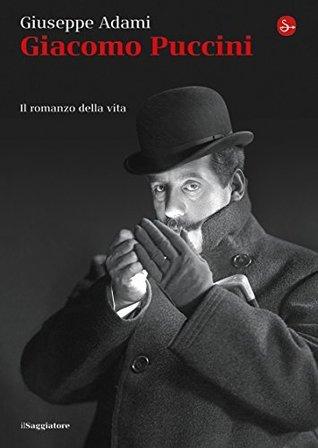 Giacomo Puccini. Il romanzo della vita Giuseppe Adami