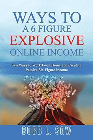 Explosive Ways to a 6 Figure Online Income: Ten Ways to Work From Home and Create a Passive Six Figure Income (Online Income Mastery Book 1)  by  Bobb Saw