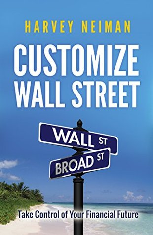 Customize Wall Street: Take Control of Your Financial Future  by  Harvey Neiman