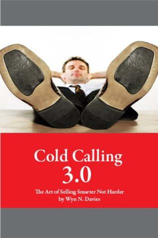 Cold Calling 3.0 The Art of Selling Smarter Not Harder  by  Wyn N. Davies
