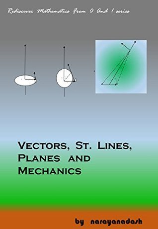 Vectors, St. Lines, Planes And Mechanics (Rediscover Mathematics From 0 And 1 Book 21)  by  narayana dash