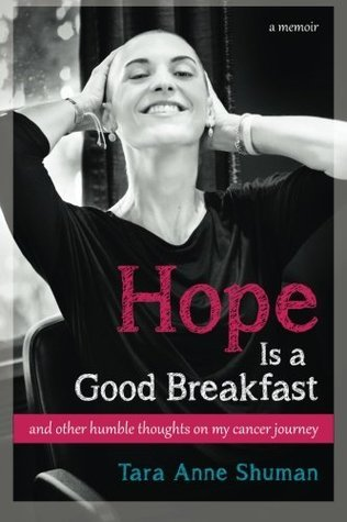 Hope Is a Good Breakfast: And Other Humble Thoughts on My Cancer Journey  by  Tara Anne Shuman