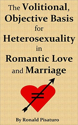 The Volitional, Objective Basis for Heterosexuality in Romantic Love and Marriage  by  Ronald Pisaturo