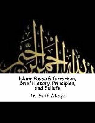 Islam: Peace & Terrorism, Brief History, Principles, and Beliefs  by  Saif Ataya