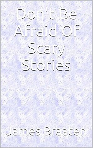 Dont Be Afraid Of Scary Stories James Braaten