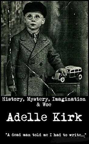 History, Mystery, Imagination & Woe  by  Adelle Kirk