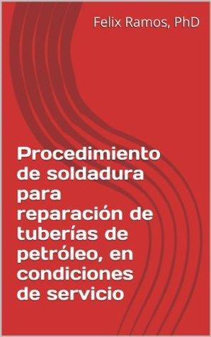 Procedimiento de soldadura para reparación de tuberías de petróleo, en condiciones de servicio  by  Félix Ramos