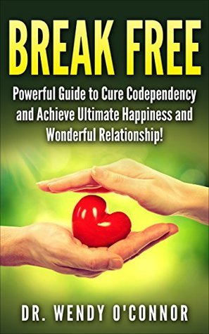 BREAK FREE: Powerful Guide to Cure Codependency and Achieve Ultimate Happiness and Wonderful Relationship!  by  Dr. Wendy OConnor