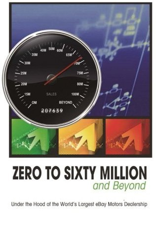 Zero to Sixty Million: Under the Hood of the Worlds Largest Ebay Motors Dealer Mike Welch Rick Williams