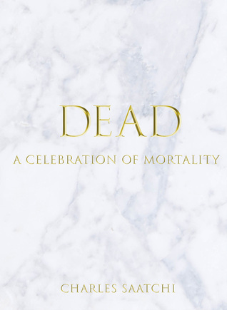 DEAD: A Celebration of Mortality  by  Charles Saatchi