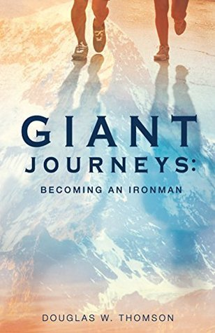 Giant Journeys: Becoming an Ironman Douglas W. Thomson