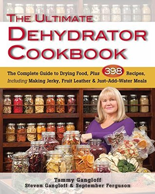 Ultimate Dehydrator Cookbook, The: The Complete Guide to Drying Food, Plus 398 Recipes, Including Making Jerky, Fruit Leather & Just-Add-Water Meals Tammy Gangloff