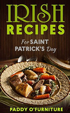IRISH RECIPES FOR ST. PATRICKS DAY: The Best of Irish Cooking, Drinks and Jokes For St. Patricks Day (IRISH RECIPES SAINT PATRICK IRISH ST.PATRICK BOOKS SERIES Book 1)  by  Paddy OFurniture
