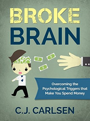Broke Brain: Overcoming the Psychological Triggers that Make You Spend Money C.J. Carlsen