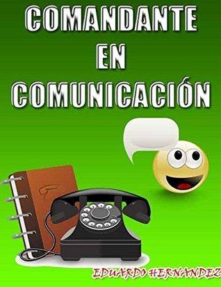 Comandante De La Comunicación: Conoce todo lo necesario para convertirte en un maestro de la comunicación . Eduardo Hernández