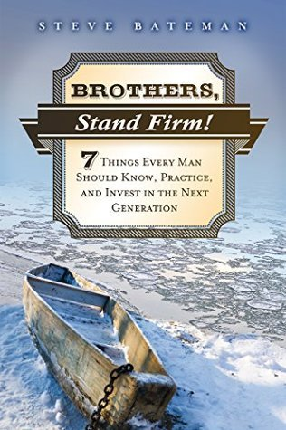 Brothers, Stand Firm: Seven Things Every Man Should Know, Practice, and Invest in the Next Generation  by  Steve Bateman