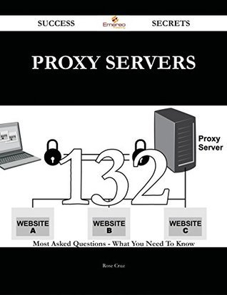 proxy servers 132 Success Secrets - 132 Most Asked Questions On proxy servers - What You Need To Know  by  Rose Cruz
