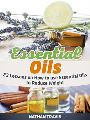Essential Oils: 23 Lessons on How to use Essential Oils to Reduce Weight (Essential Oils, Essential Oils books, Essential Oils guide)  by  Nathan Travis