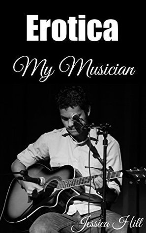 EROTICA: My Musician: Adult Short Stories Full of Lust and Passion [Erotic Books - Taboo Romance - Series - BDSM - Free Erotica Stories]  by  Jessica Hill