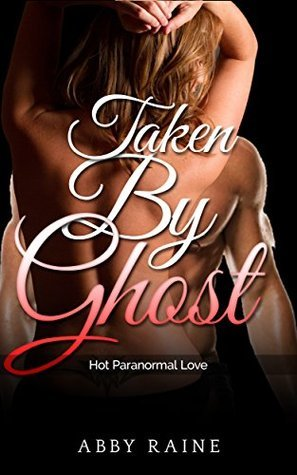 Taken By Ghost:: Hot Paranormal Love  by  Abby Raine